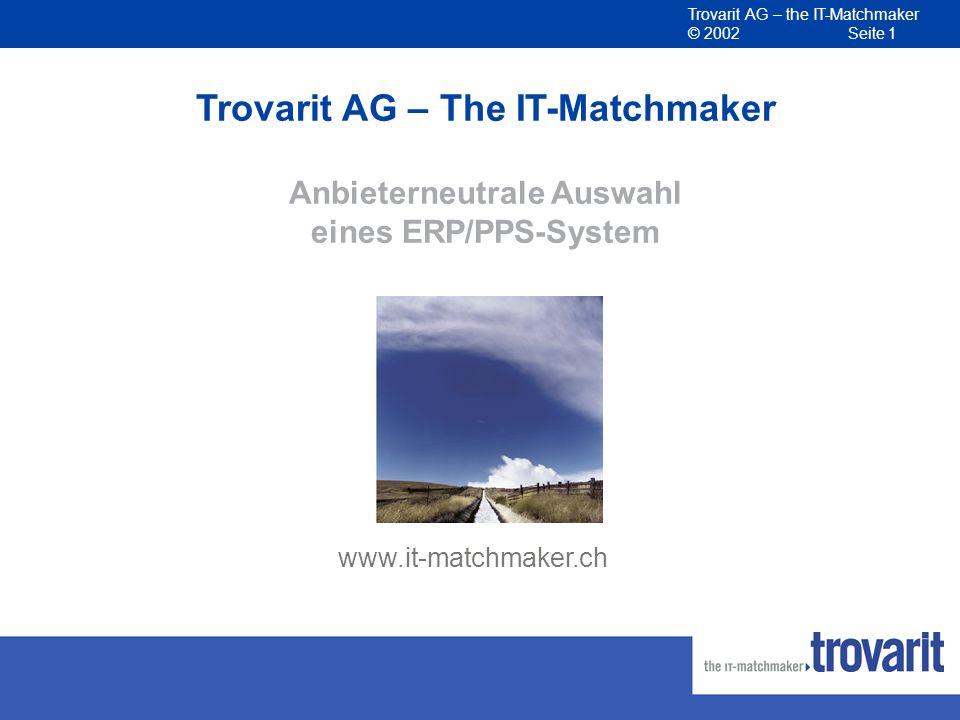 Trovarit AG – the IT-Matchmaker © 2002 Seite 12 IT-Matchmaker – Ergebnisse der Vorauswahl Unternehmensspezifisches Pflichtenheft Umfassendes Software- und Anbieter-Benchmarking Belastbare Kostenvoranschläge Fundierte Empfehlung zur Vorauswahl.