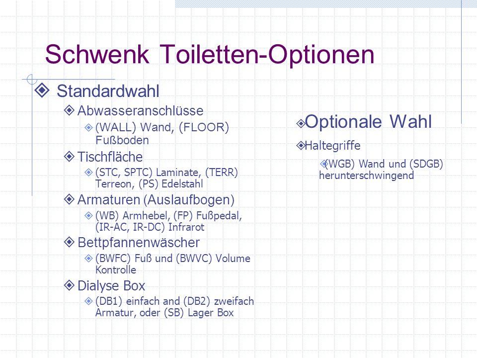 Schwenk Toiletten-Optionen Standardwahl Abwasseranschlüsse ( WALL ) Wand, ( FLOOR ) Fußboden Tischfläche (STC, SPTC) Laminate, (TERR) Terreon, (PS) Edelstahl Armaturen (Auslaufbogen) (WB) Armhebel, (FP) Fußpedal, (IR-AC, IR-DC) Infrarot Bettpfannenwäscher (BWFC) Fuß und (BWVC) Volume Kontrolle Dialyse Box (DB1) einfach and (DB2) zweifach Armatur, oder (SB) Lager Box Optionale Wahl Haltegriffe (WGB) Wand und (SDGB) herunterschwingend