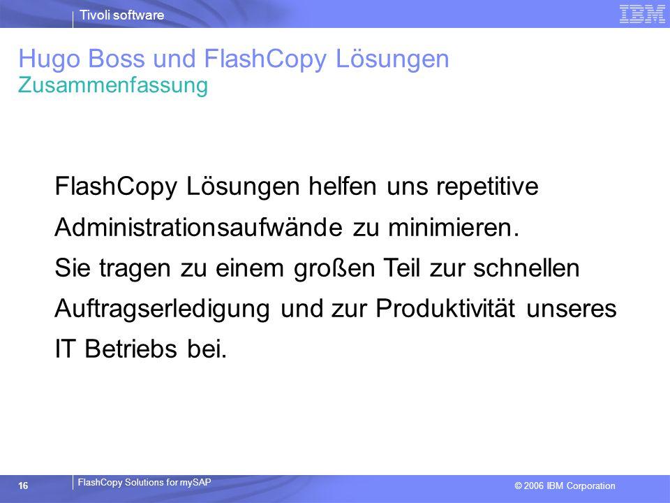 © 2006 IBM Corporation FlashCopy Solutions for mySAP Tivoli software 16 FlashCopy Lösungen helfen uns repetitive Administrationsaufwände zu minimieren