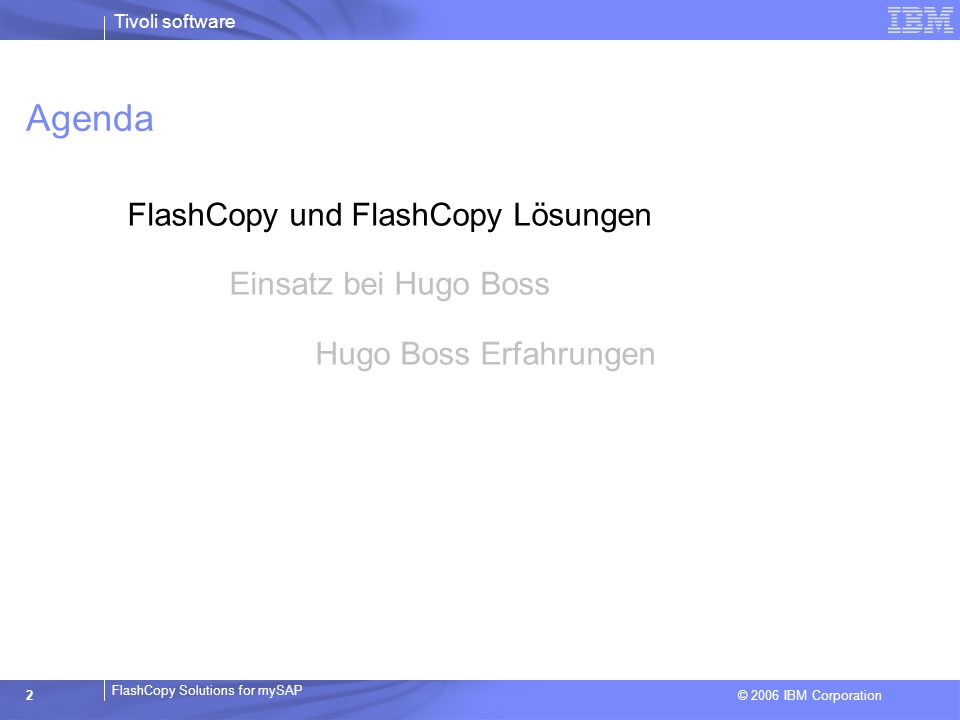 © 2006 IBM Corporation FlashCopy Solutions for mySAP Tivoli software 2 Agenda FlashCopy und FlashCopy Lösungen Einsatz bei Hugo Boss Hugo Boss Erfahru