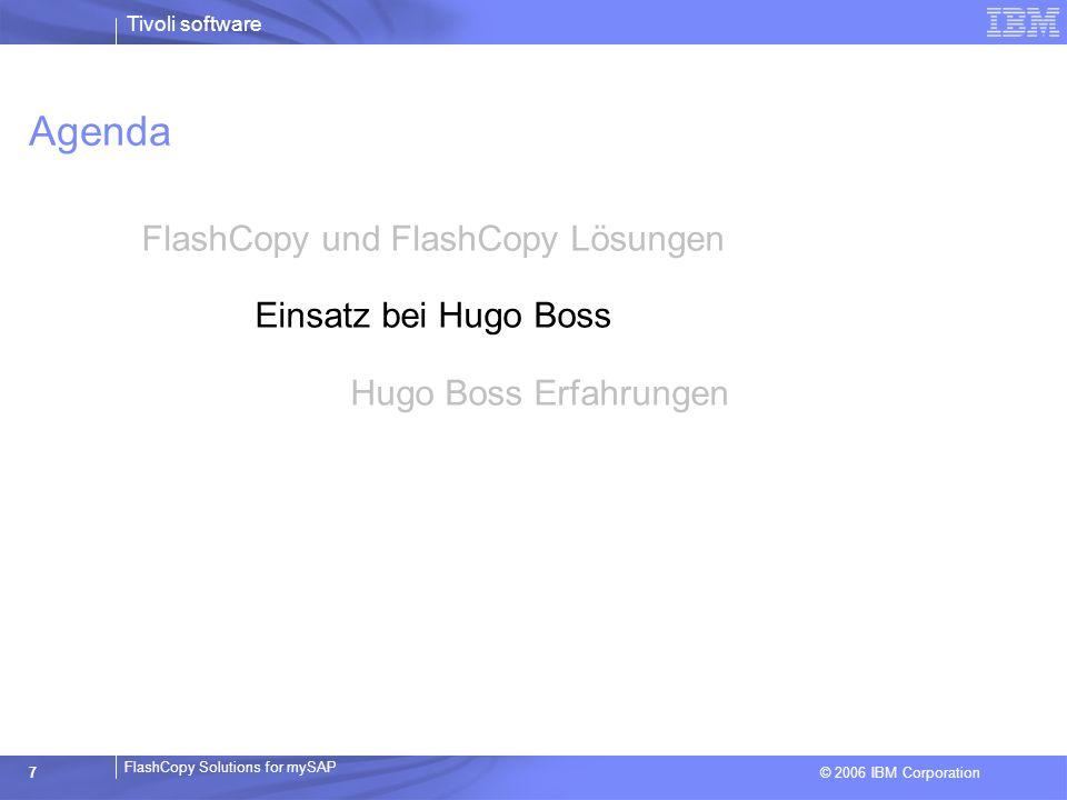 © 2006 IBM Corporation FlashCopy Solutions for mySAP Tivoli software 7 Agenda FlashCopy und FlashCopy Lösungen Einsatz bei Hugo Boss Hugo Boss Erfahru