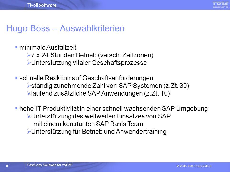 © 2006 IBM Corporation FlashCopy Solutions for mySAP Tivoli software 8 Hugo Boss – Auswahlkriterien minimale Ausfallzeit 7 x 24 Stunden Betrieb (versc