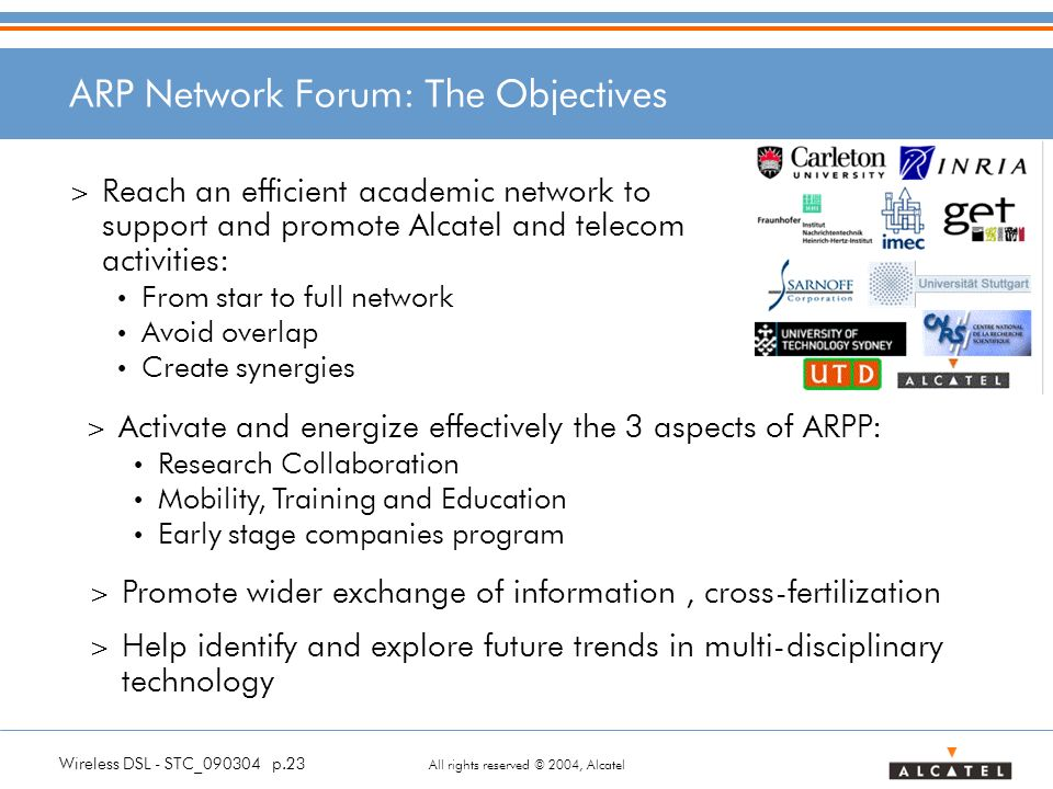 Wireless DSL - STC_090304 p.23 All rights reserved © 2004, Alcatel ARP Network Forum: The Objectives > Reach an efficient academic network to support