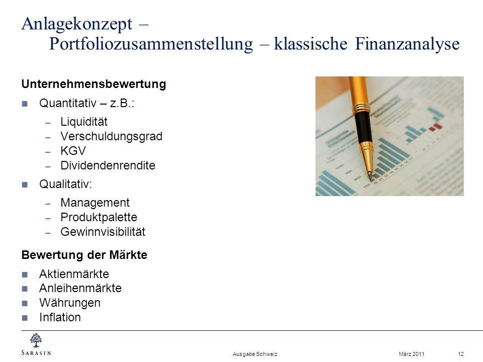 Ausgabe Schweiz März 201112 Anlagekonzept – Portfoliozusammenstellung – klassische Finanzanalyse Unternehmensbewertung Quantitativ – z.B.: – Liquidität – Verschuldungsgrad – KGV – Dividendenrendite Qualitativ: – Management – Produktpalette – Gewinnvisibilität Bewertung der Märkte Aktienmärkte Anleihenmärkte Währungen Inflation