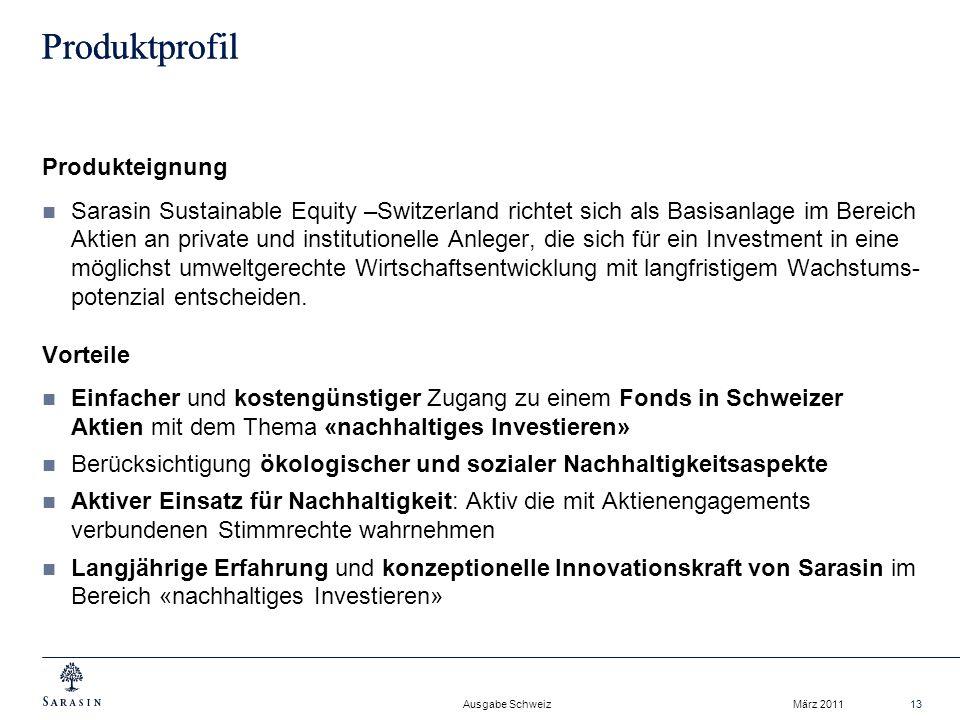 Ausgabe Schweiz März 201113 Produktprofil Produkteignung Sarasin Sustainable Equity –Switzerland richtet sich als Basisanlage im Bereich Aktien an private und institutionelle Anleger, die sich für ein Investment in eine möglichst umweltgerechte Wirtschaftsentwicklung mit langfristigem Wachstums- potenzial entscheiden.