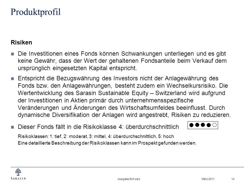 Ausgabe Schweiz März 201114 Produktprofil Risiken Die Investitionen eines Fonds können Schwankungen unterliegen und es gibt keine Gewähr, dass der Wert der gehaltenen Fondsanteile beim Verkauf dem ursprünglich eingesetzten Kapital entspricht.