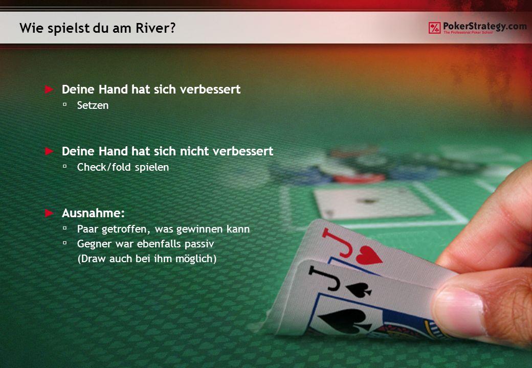 Wie spielst du am River? Deine Hand hat sich verbessert Setzen Deine Hand hat sich nicht verbessert Check/fold spielen Ausnahme: Paar getroffen, was g