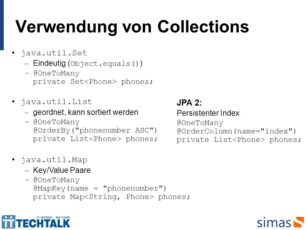 Verwendung von Collections java.util.Set – Eindeutig ( Object.equals() ) –@OneToMany private Set phones; java.util.List – geordnet, kann sortiert werd