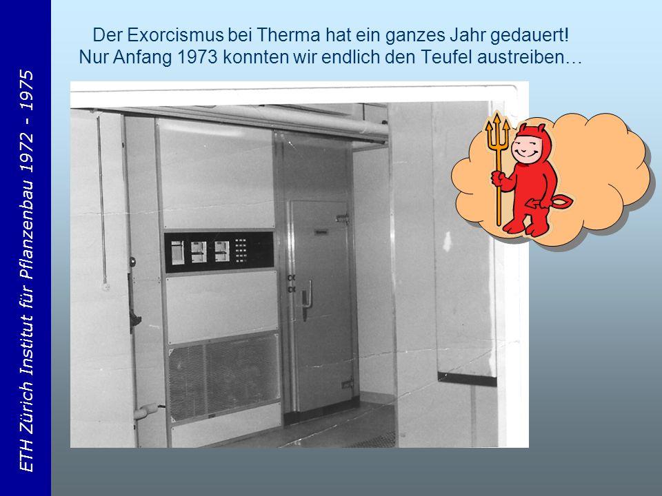 ETH Zürich Institut für Pflanzenbau 1972 - 1975 Der Exorcismus bei Therma hat ein ganzes Jahr gedauert.