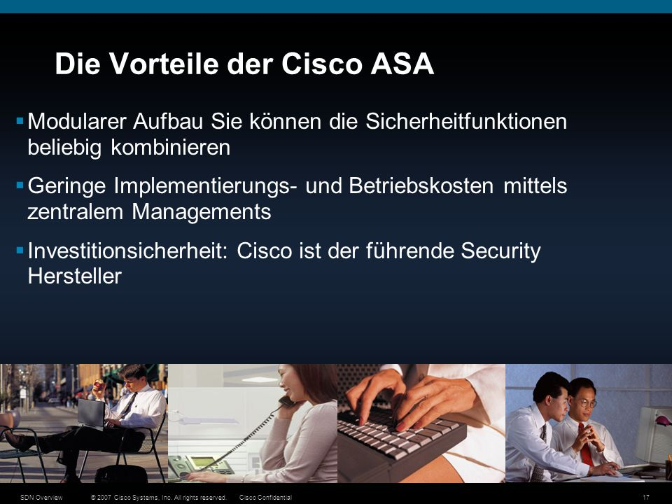 © 2007 Cisco Systems, Inc. All rights reserved.Cisco ConfidentialSDN Overview17 Die Vorteile der Cisco ASA Modularer Aufbau Sie können die Sicherheitf