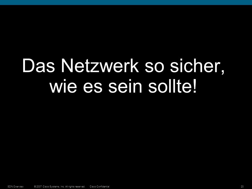 © 2007 Cisco Systems, Inc. All rights reserved.Cisco ConfidentialSDN Overview20 Das Netzwerk so sicher, wie es sein sollte!