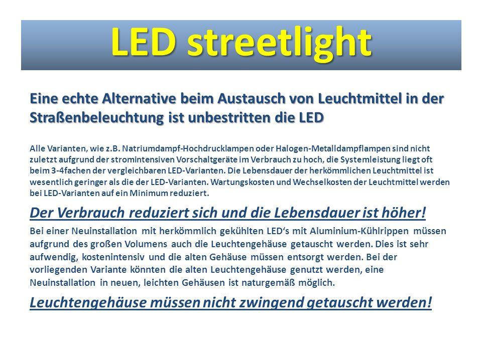 Fazit: -Weniger Verbrauch = Reduzierung der Stromkosten + Reduzierung der CO2-Emmision -Weniger Investitionskosten durch neuartiges Kühlsystem -Längere Lebensdauer grundsätzlich durch den Einsatz von LED -Weitere Verlängerung der Lebensdauer durch die neuartige Kühlung -Leichtere Leuchten und einfachere Handhabung LED streetlight
