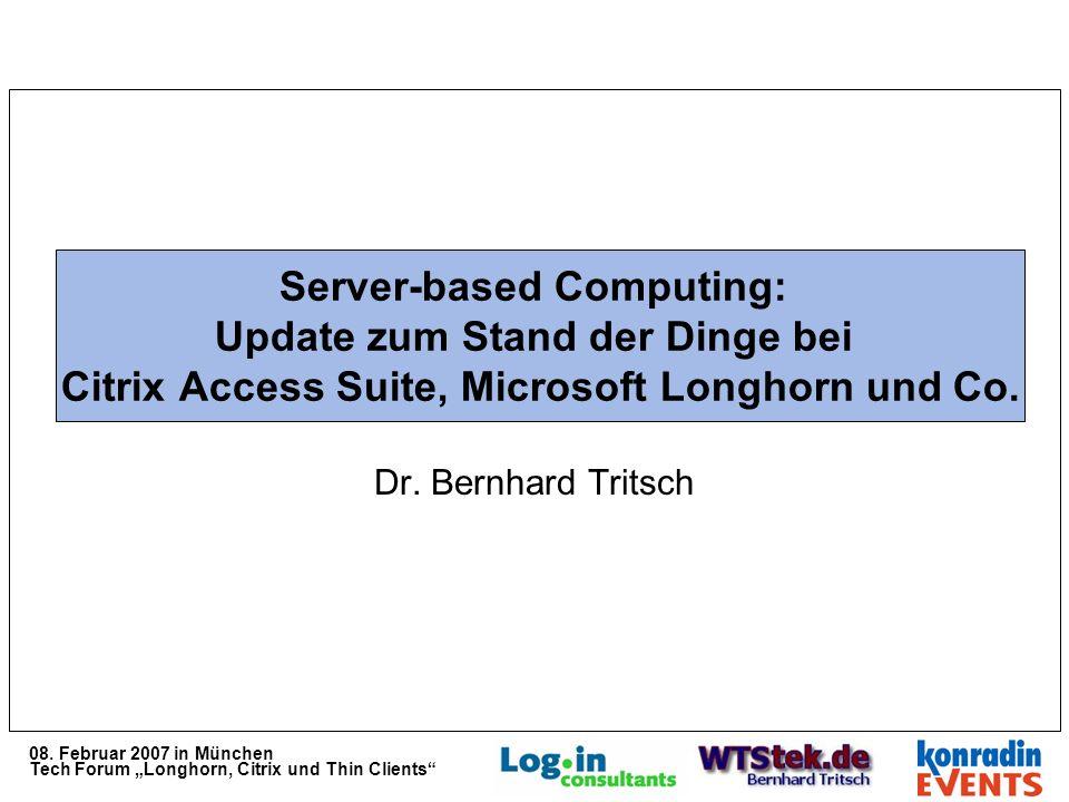 08. Februar 2007 in München Tech Forum Longhorn, Citrix und Thin Clients Server-based Computing: Update zum Stand der Dinge bei Citrix Access Suite, M