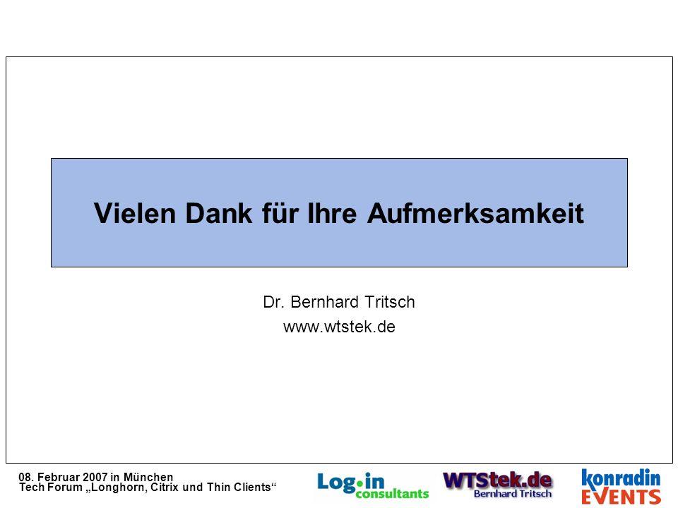 08. Februar 2007 in München Tech Forum Longhorn, Citrix und Thin Clients Vielen Dank für Ihre Aufmerksamkeit Dr. Bernhard Tritsch www.wtstek.de