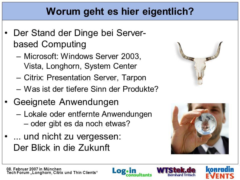 08. Februar 2007 in München Tech Forum Longhorn, Citrix und Thin Clients Worum geht es hier eigentlich? Der Stand der Dinge bei Server- based Computin