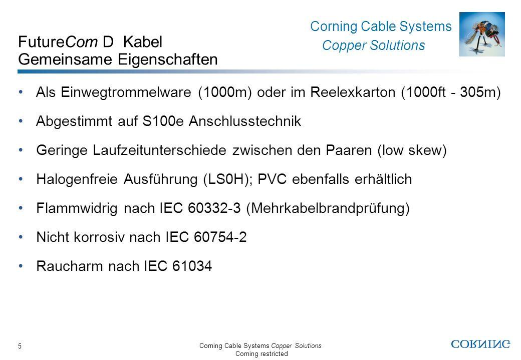 Corning Cable Systems Copper Solutions Corning restricted Corning Cable Systems Copper Solutions 6 FutureCom D Kategorie 5 Kabel FTP 300/24 Spezifiziert bis 300 MHz FTP - Folienschirm PVC- oder LS0H-Ausführung erhältlich Schlanker Aufbau und geringes Gewicht Verfügbar als Simplex und Duplexkabel