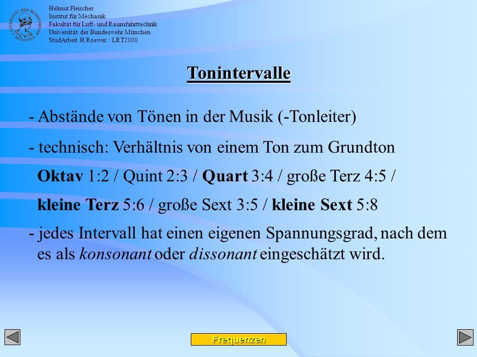 Helmut Fleischer Institut für Mechanik Fakultät für Luft- und Raumfahrttechnik Universität der Bundeswehr München StudArbeit H.Roewer / LRT2000 Frequenzen Tonintervalle - Abstände von Tönen in der Musik (-Tonleiter) - technisch: Verhältnis von einem Ton zum Grundton Oktav 1:2 / Quint 2:3 / Quart 3:4 / große Terz 4:5 / kleine Terz 5:6 / große Sext 3:5 / kleine Sext 5:8 - jedes Intervall hat einen eigenen Spannungsgrad, nach dem es als konsonant oder dissonant eingeschätzt wird.