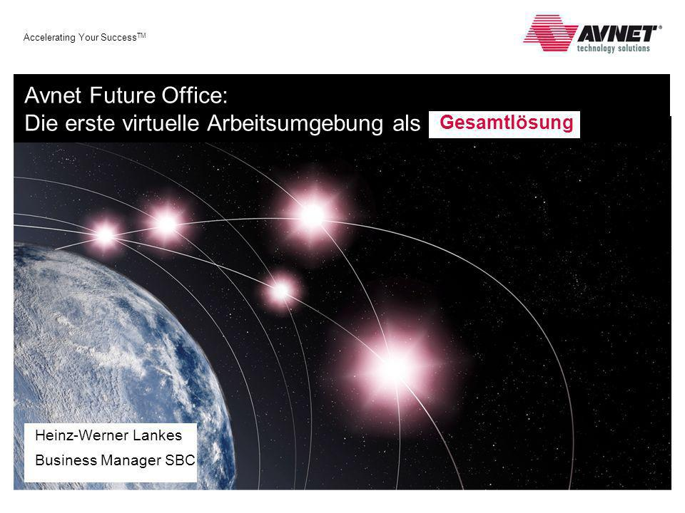 Accelerating Your Success TM Avnet Future Office: Die erste virtuelle Arbeitsumgebung als Heinz-Werner Lankes Business Manager SBC Gesamtlösung