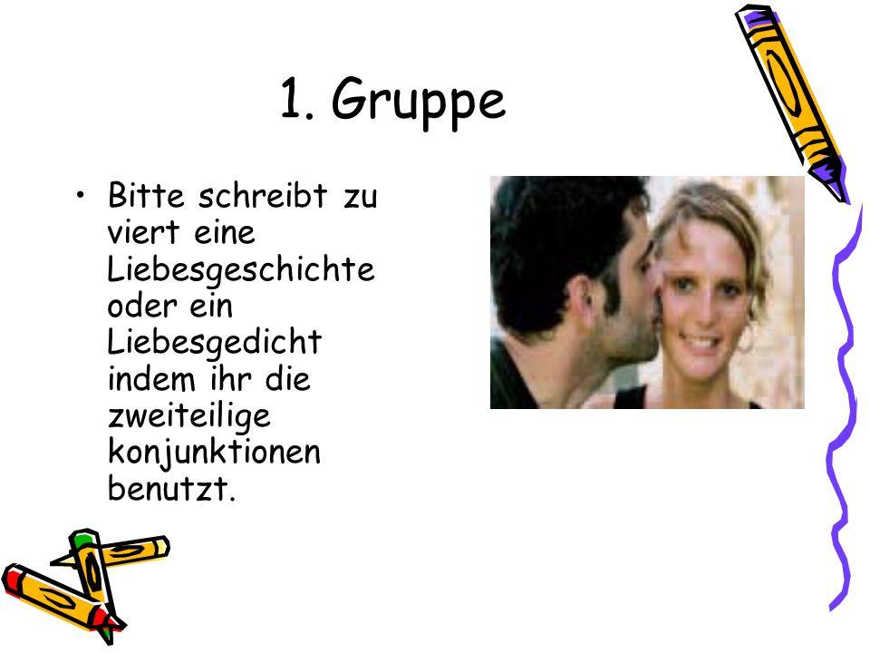 1. Gruppe Bitte schreibt zu viert eine Liebesgeschichte oder ein Liebesgedicht indem ihr die zweiteilige konjunktionen benutzt.
