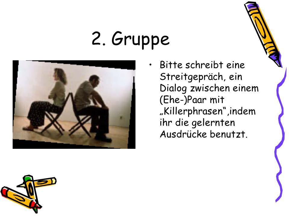 2. Gruppe Bitte schreibt eine Streitgepräch, ein Dialog zwischen einem (Ehe-)Paar mit Killerphrasen,indem ihr die gelernten Ausdrücke benutzt.