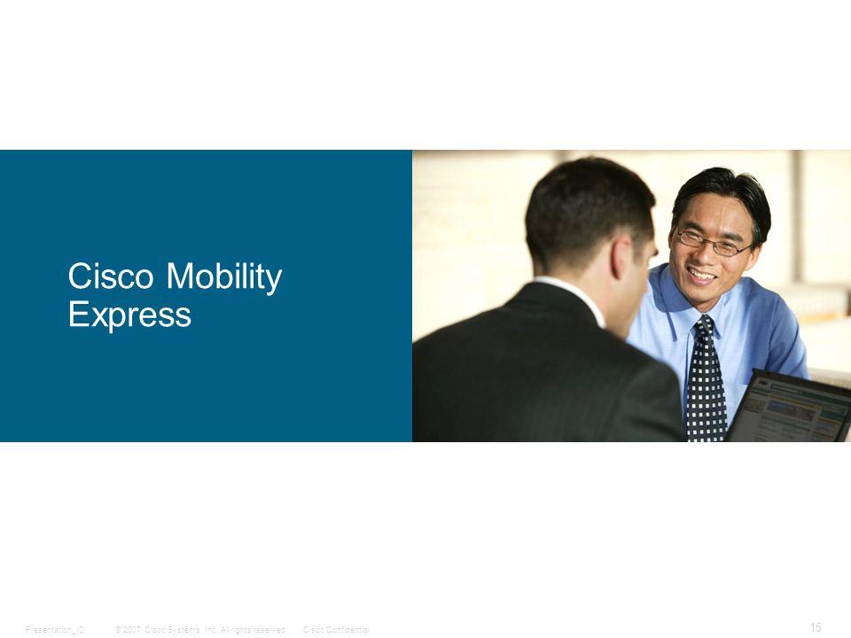© 2007 Cisco Systems, Inc. All rights reserved.Cisco ConfidentialPresentation_ID 15 Cisco Mobility Express