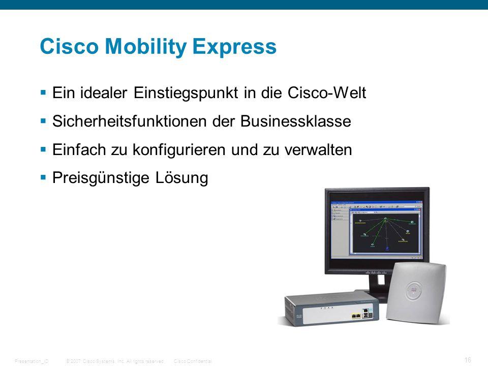 © 2007 Cisco Systems, Inc. All rights reserved.Cisco ConfidentialPresentation_ID 16 Cisco Mobility Express Ein idealer Einstiegspunkt in die Cisco-Wel