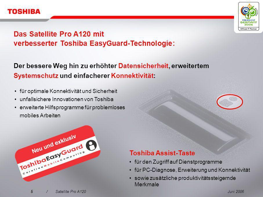 Juni 20065/Satellite Pro A120 Der bessere Weg hin zu erhöhter Datensicherheit, erweitertem Systemschutz und einfacherer Konnektivität: Toshiba Assist-Taste für den Zugriff auf Dienstprogramme für PC-Diagnose, Erweiterung und Konnektivität sowie zusätzliche produktivitätssteigernde Merkmale für optimale Konnektivität und Sicherheit unfallsichere Innovationen von Toshiba erweiterte Hilfsprogramme für problemloses mobiles Arbeiten Das Satellite Pro A120 mit verbesserter Toshiba EasyGuard-Technologie:
