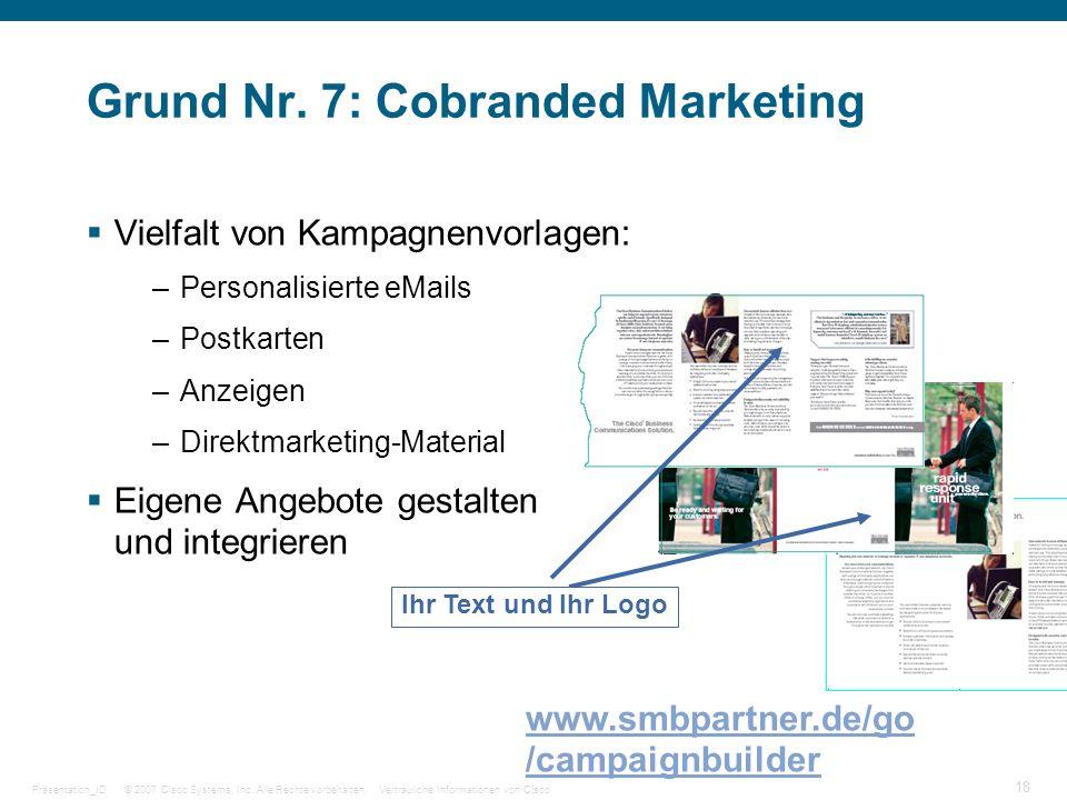 © 2007 Cisco Systems, Inc. Alle Rechte vorbehalten.Vertrauliche Informationen von CiscoPräsentation_ID 18 Grund Nr. 7: Cobranded Marketing Vielfalt vo