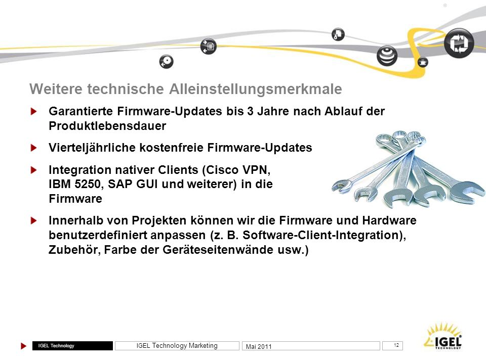 IGEL Technology IGEL Technology Marketing 12 Mai 2011 ® Weitere technische Alleinstellungsmerkmale Garantierte Firmware-Updates bis 3 Jahre nach Ablau