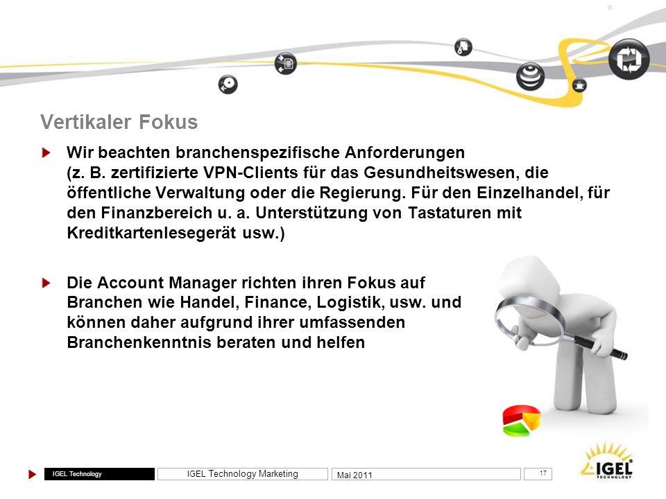 IGEL Technology IGEL Technology Marketing 17 Mai 2011 ® Vertikaler Fokus Wir beachten branchenspezifische Anforderungen (z. B. zertifizierte VPN-Clien