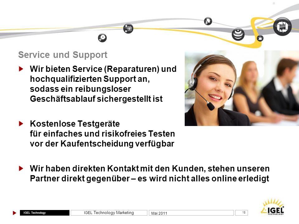 IGEL Technology IGEL Technology Marketing 18 Mai 2011 ® Service und Support Wir bieten Service (Reparaturen) und hochqualifizierten Support an, sodass