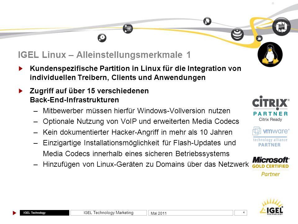 IGEL Technology IGEL Technology Marketing 5 Mai 2011 ® Unterstützung von Microsoft RDS Remote App in Linux Unterstützung von Microsoft Remote FX in Linux SPICE-Client für Red Hat- sowie Open Source- Virtualisierungslösungen (ermöglicht End-to-End Linux-basierte VDI-Komplettlösung) Umfassende VDI-Integration (Connection Broker Clients und direkte Hypervisor-Unterstützung) IGEL Linux – Alleinstellungsmerkmale 2