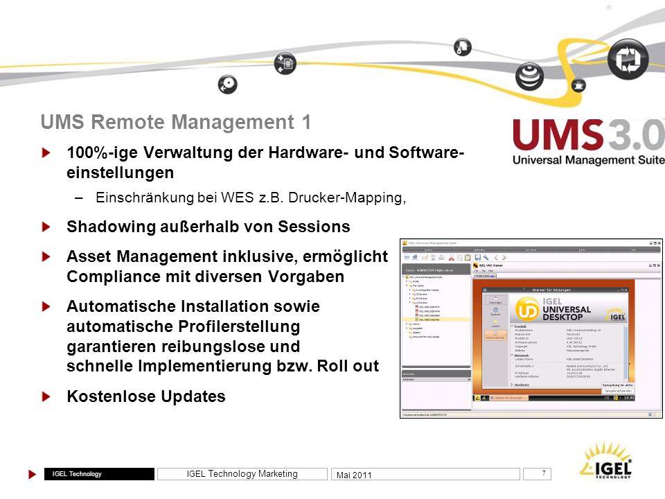 IGEL Technology IGEL Technology Marketing 8 Mai 2011 ® UMS Remote Management 2 Active Directory Integration / Unterstützung von Zugriffskontrolllisten, sodass IT-Abteilungen bestimmten Nutzern /ausgelagerten IT-Teams / eingeschränkte Rechte bzw.