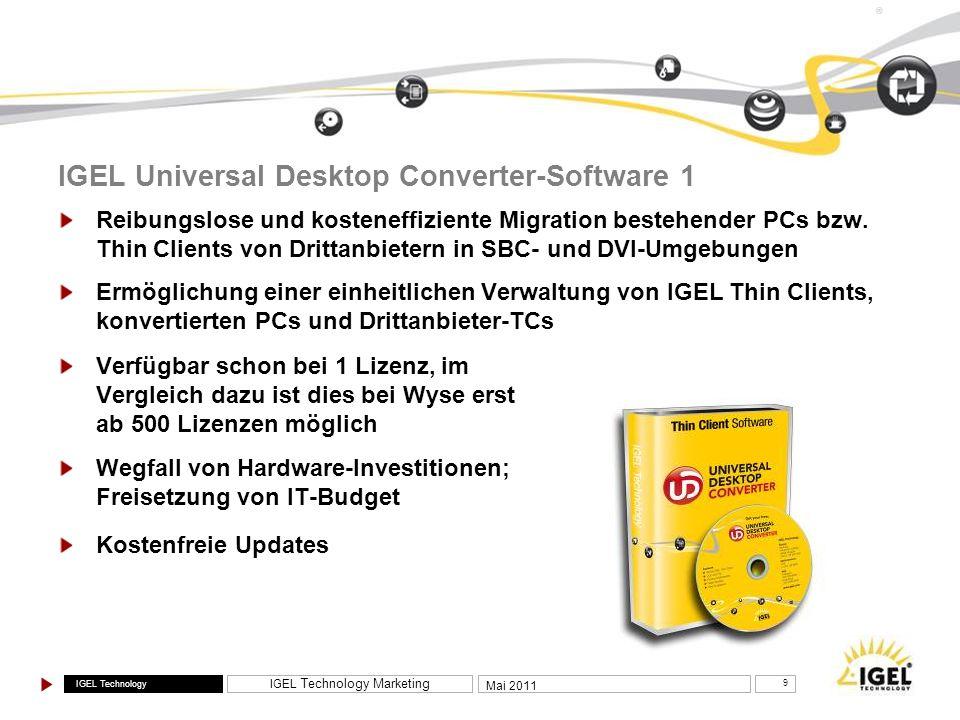IGEL Technology IGEL Technology Marketing 10 Mai 2011 ® IGEL Universal Desktop Converter-Software 2 Homogene Thin Client-Installation durch Nutzung derselben Code- Basis auf IGEL- und Drittanbieter-Hardware (HP, Fujitsu, Dell, Acer, Wyse, Samsung sowie PCs) UDC bietet Upgrade-Pfad für ältere IGEL-Hardware Zerstörungsfreie Implementierung von UDC-Software (z.