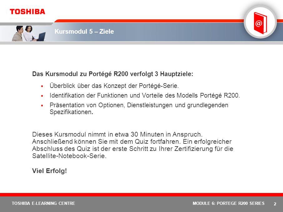 2 TOSHIBA E-LEARNING CENTREMODULE 6: PORTEGE R200 SERIES Kursmodul 5 – Ziele Das Kursmodul zu Portégé R200 verfolgt 3 Hauptziele: Überblick über das Konzept der Portégé-Serie.