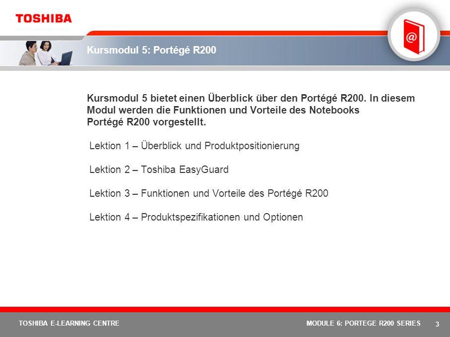 3 TOSHIBA E-LEARNING CENTREMODULE 6: PORTEGE R200 SERIES Kursmodul 5: Portégé R200 Kursmodul 5 bietet einen Überblick über den Portégé R200.