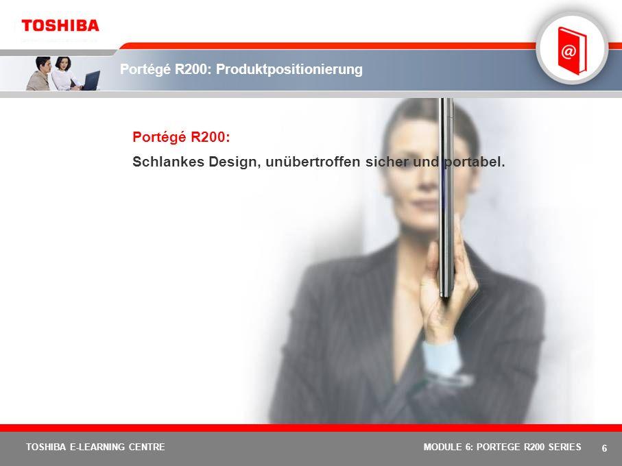 6 TOSHIBA E-LEARNING CENTREMODULE 6: PORTEGE R200 SERIES Portégé R200: Produktpositionierung Portégé R200: Schlankes Design, unübertroffen sicher und portabel.