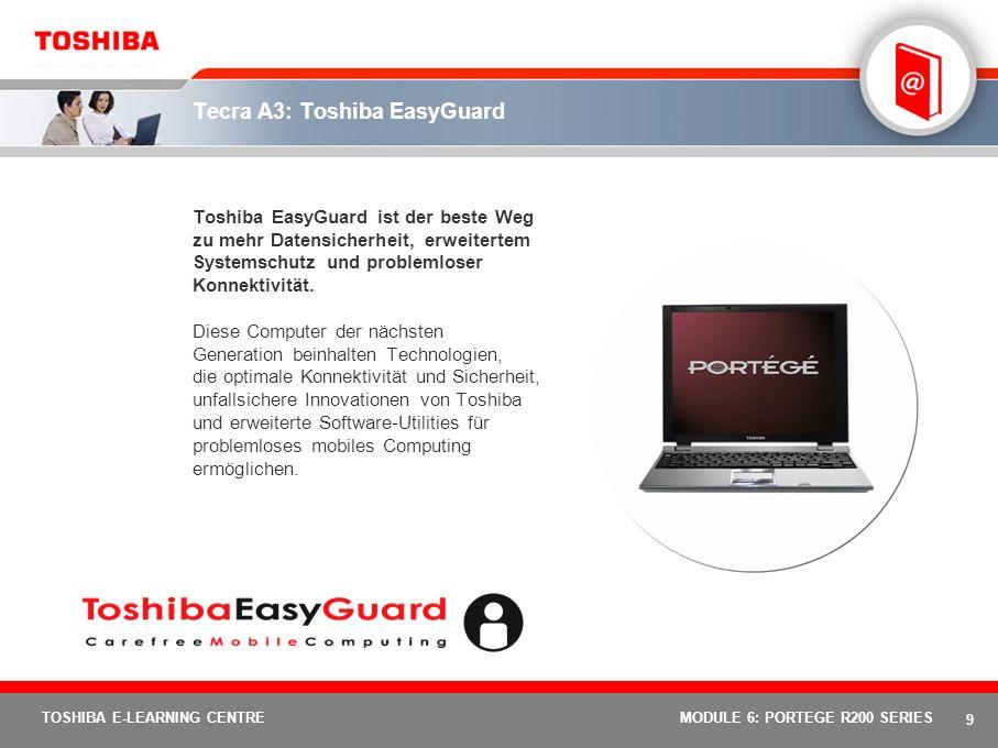 9 TOSHIBA E-LEARNING CENTREMODULE 6: PORTEGE R200 SERIES Tecra A3: Toshiba EasyGuard Toshiba EasyGuard ist der beste Weg zu mehr Datensicherheit, erweitertem Systemschutz und problemloser Konnektivität.