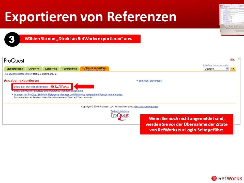 Exportieren von Referenzen Wählen Sie nun Direkt an RefWorks exportieren aus. 3 Wenn Sie noch nicht angemeldet sind, werden Sie vor der Übernahme der