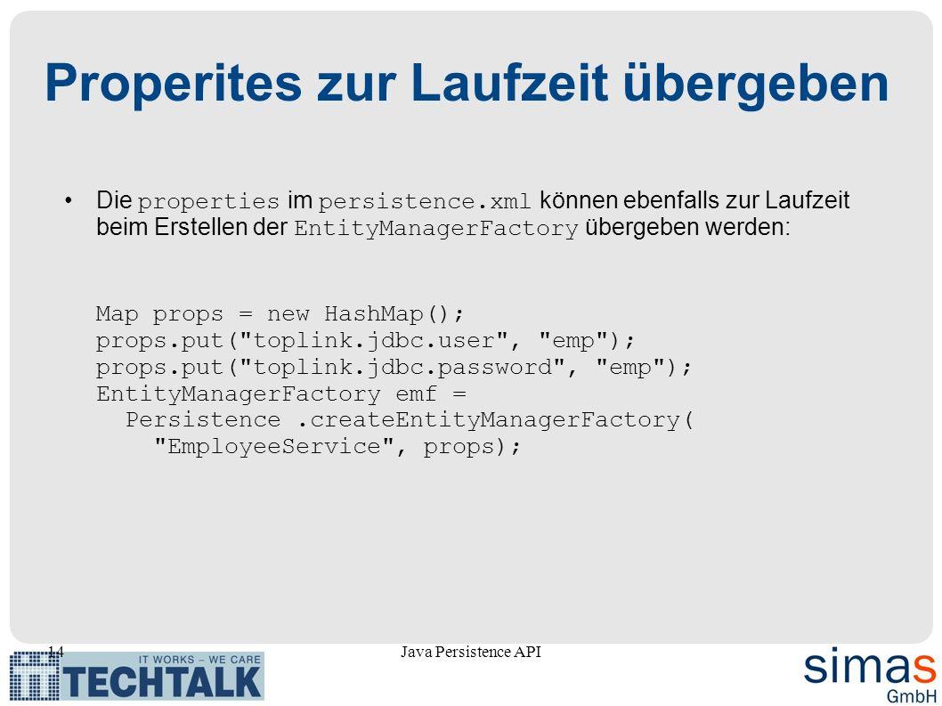 14Java Persistence API Properites zur Laufzeit übergeben Die properties im persistence.xml können ebenfalls zur Laufzeit beim Erstellen der EntityManagerFactory übergeben werden: Map props = new HashMap(); props.put( toplink.jdbc.user , emp ); props.put( toplink.jdbc.password , emp ); EntityManagerFactory emf = Persistence.createEntityManagerFactory( EmployeeService , props);