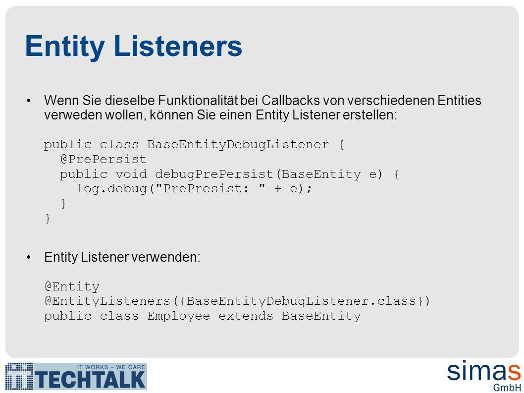 Entity Listeners Wenn Sie dieselbe Funktionalität bei Callbacks von verschiedenen Entities verweden wollen, können Sie einen Entity Listener erstellen: public class BaseEntityDebugListener { @PrePersist public void debugPrePersist(BaseEntity e) { log.debug( PrePresist: + e); } } Entity Listener verwenden: @Entity @EntityListeners({BaseEntityDebugListener.class}) public class Employee extends BaseEntity