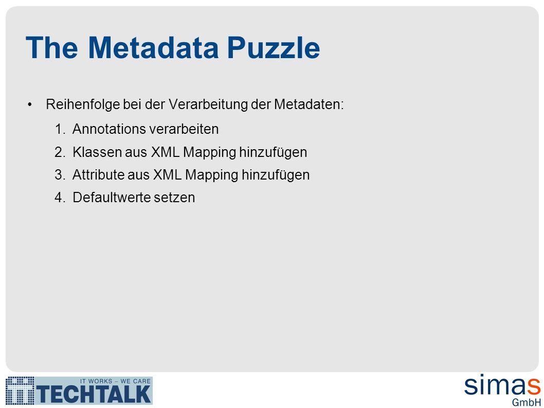 The Metadata Puzzle Reihenfolge bei der Verarbeitung der Metadaten: 1.Annotations verarbeiten 2.Klassen aus XML Mapping hinzufügen 3.Attribute aus XML Mapping hinzufügen 4.Defaultwerte setzen
