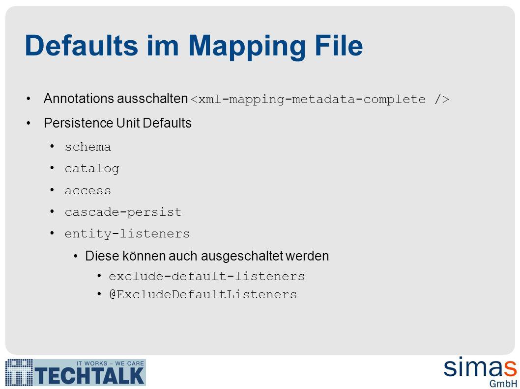 Defaults im Mapping File Annotations ausschalten Persistence Unit Defaults schema catalog access cascade-persist entity-listeners Diese können auch ausgeschaltet werden exclude-default-listeners @ExcludeDefaultListeners