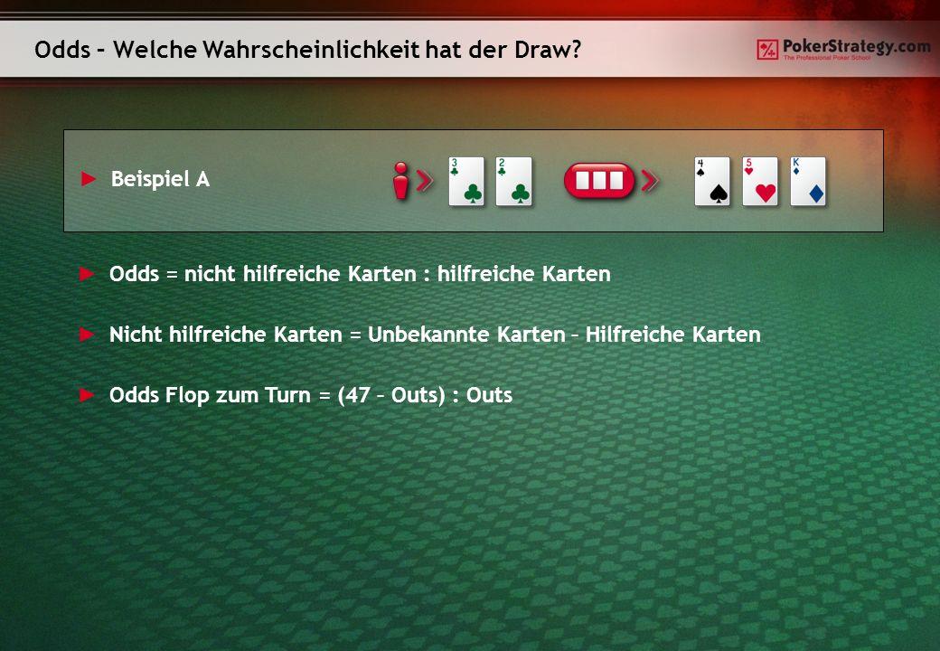 Outs und Odds Outs Odds vom Flop zum Turn (1 Karte) Odds vom Flop zum River (2 Karten) Beispiele 146:122.5:1Backdoor-Flushdraw (zwei Karten einer Farbe an Turn und River) 222.5:111:1Pocketpair zum Drilling ausbauen 315:17:1 411:15:1Gutshot 58:14:1Ein Paar zu einem Drilling oder zwei Paaren ausbauen 67:13:1 Zwei Overcards 76:12.5:1 Eine Overcard + Gutshot 85:12:1 OESD 94:12:1Flushdraw 103.5:11.5:1 2 Overcards + Gutshot 113.5:11.5:1 123:11:1Flushdraw + Gutshot 132.5:11:1OESD und ein Paar 142.5:11:1Flushdraw und ein Paar 152:11:1Flushdraw und OESD