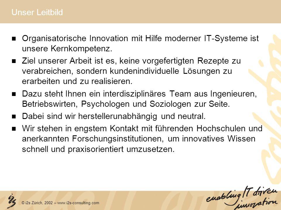 © i2s Zürich, 2002 – www.i2s-consulting.com Unser Leitbild Organisatorische Innovation mit Hilfe moderner IT-Systeme ist unsere Kernkompetenz. Ziel un