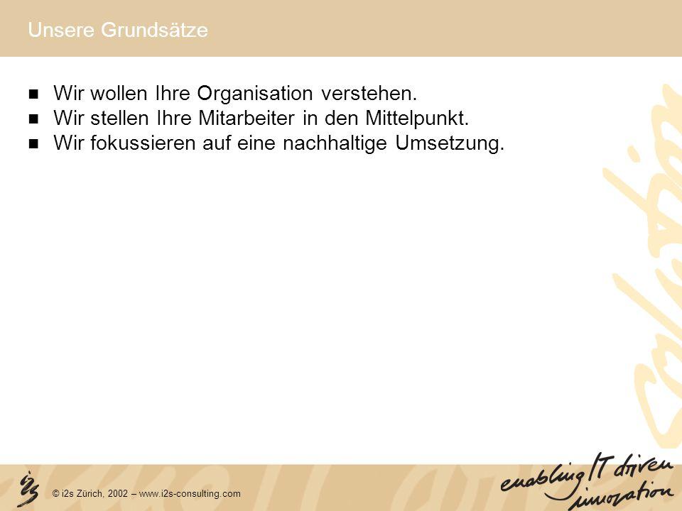© i2s Zürich, 2002 – www.i2s-consulting.com Unsere Grundsätze Wir wollen Ihre Organisation verstehen. Wir stellen Ihre Mitarbeiter in den Mittelpunkt.