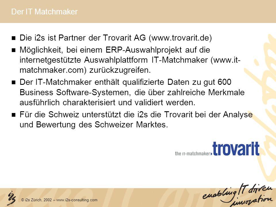 © i2s Zürich, 2002 – www.i2s-consulting.com Der IT Matchmaker Die i2s ist Partner der Trovarit AG (www.trovarit.de) Möglichkeit, bei einem ERP-Auswahl