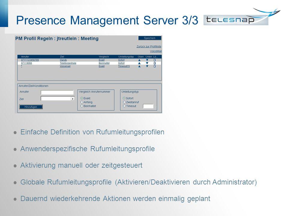 Presence Management Server 3/3 Einfache Definition von Rufumleitungsprofilen Anwenderspezifische Rufumleitungsprofile Aktivierung manuell oder zeitgesteuert Globale Rufumleitungsprofile (Aktivieren/Deaktivieren durch Administrator) Dauernd wiederkehrende Aktionen werden einmalig geplant