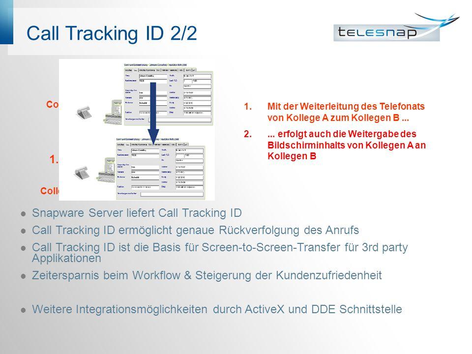 Call Tracking ID 2/2 Snapware Server liefert Call Tracking ID Call Tracking ID ermöglicht genaue Rückverfolgung des Anrufs Call Tracking ID ist die Basis für Screen-to-Screen-Transfer für 3rd party Applikationen Zeitersparnis beim Workflow & Steigerung der Kundenzufriedenheit Weitere Integrationsmöglichkeiten durch ActiveX und DDE Schnittstelle 1.Mit der Weiterleitung des Telefonats von Kollege A zum Kollegen B...