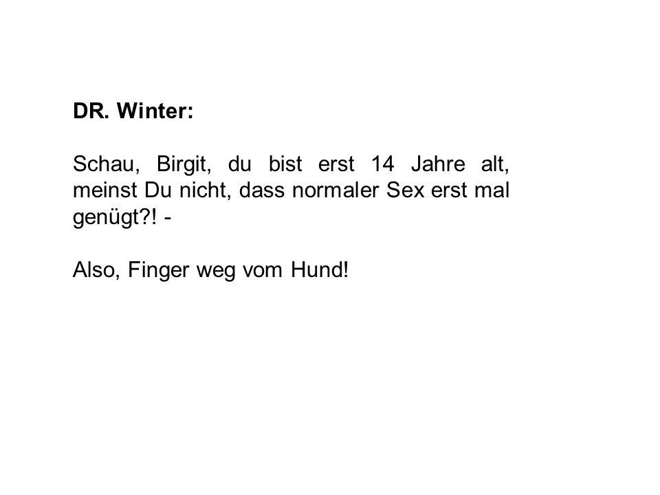 DR. Winter: Schau, Birgit, du bist erst 14 Jahre alt, meinst Du nicht, dass normaler Sex erst mal genügt?! - Also, Finger weg vom Hund!